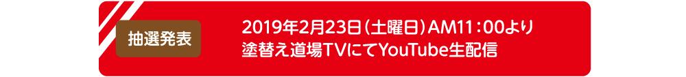 抽選発表:2019年2月23日(土)AM11:00より塗替え道場TVにてYouTube生配信